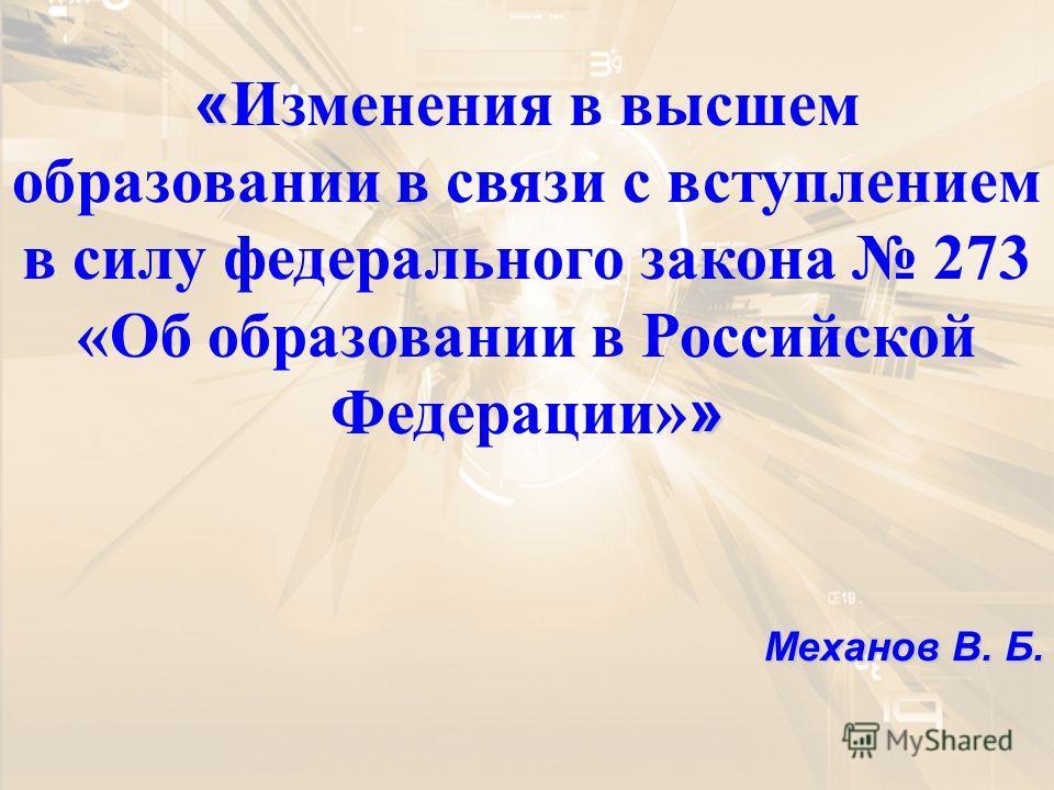 « » « Изменения в высшем образовании в связи с вступлением в силу федерального закона 273 «Об образовании в Российской Федерации» » Механов В. Б.