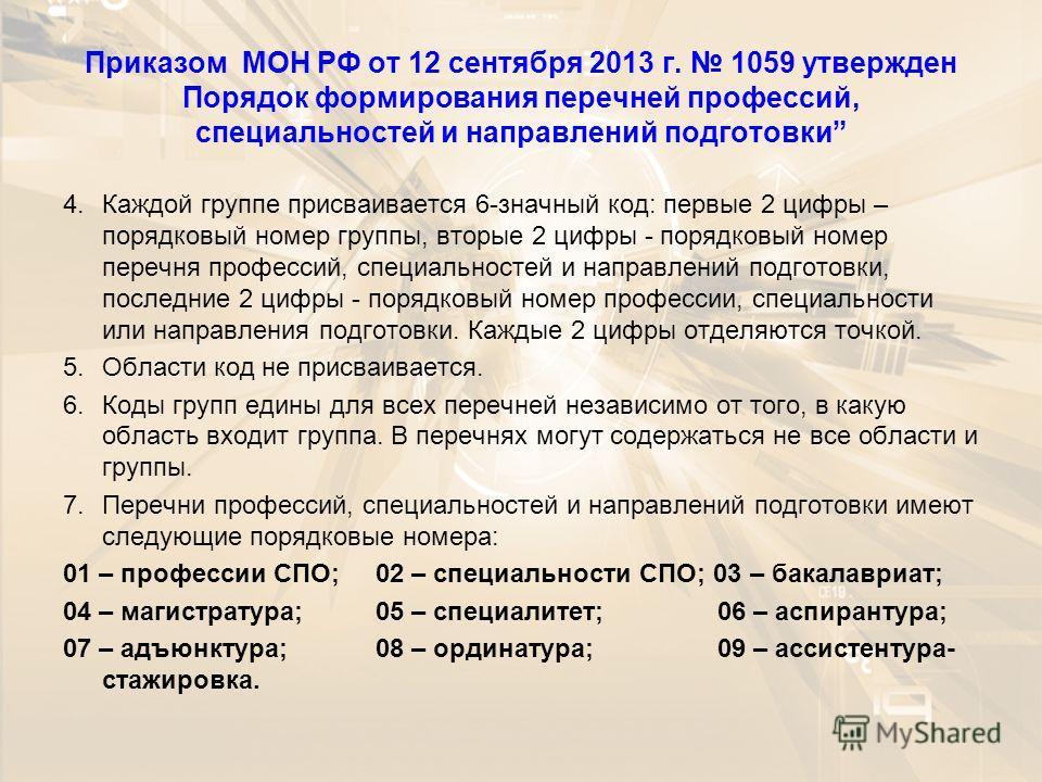 Приказом МОН РФ от 12 сентября 2013 г. 1059 утвержден Порядок формирования перечней профессий, специальностей и направлений подготовки 4.Каждой группе присваивается 6-значный код: первые 2 цифры – порядковый номер группы, вторые 2 цифры - порядковый