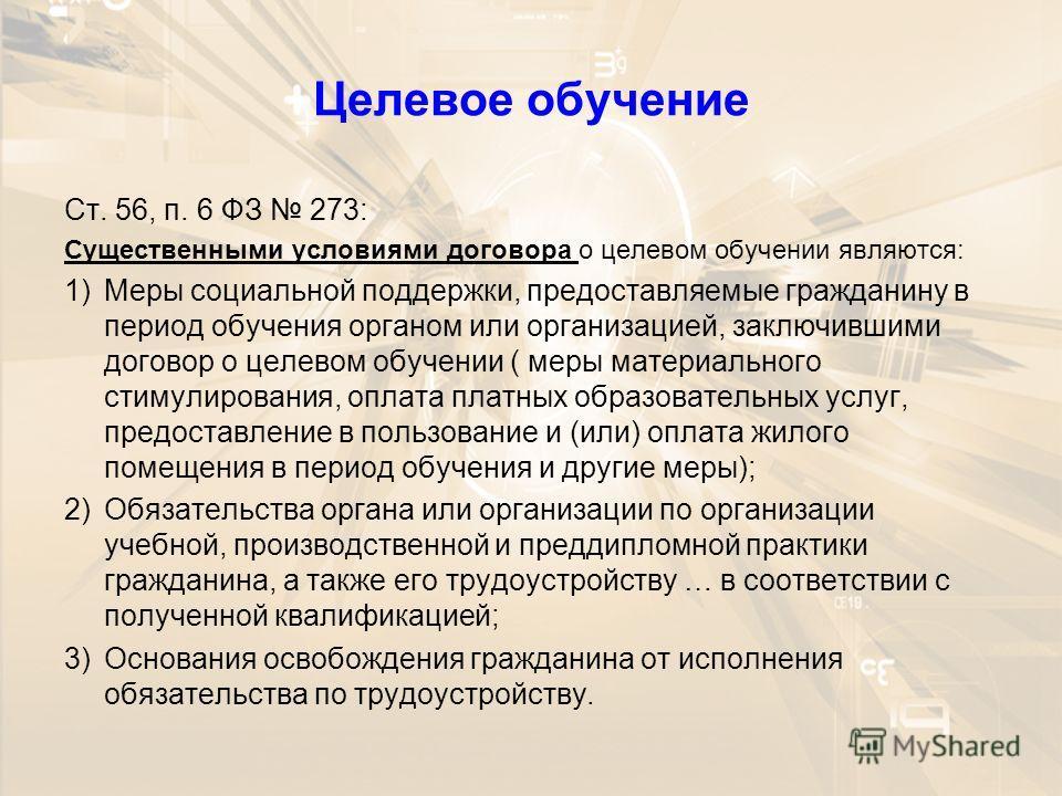 Целевое обучение Ст. 56, п. 6 ФЗ 273: Существенными условиями договора о целевом обучении являются: 1)Меры социальной поддержки, предоставляемые гражданину в период обучения органом или организацией, заключившими договор о целевом обучении ( меры мат