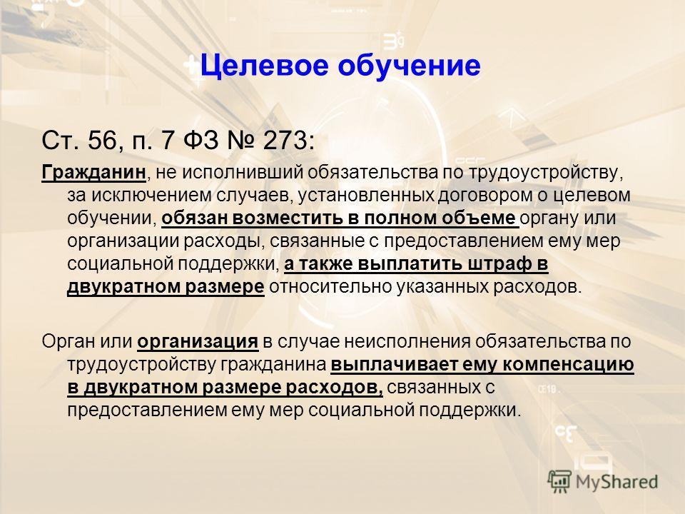 Целевое обучение Ст. 56, п. 7 ФЗ 273: Гражданин, не исполнивший обязательства по трудоустройству, за исключением случаев, установленных договором о целевом обучении, обязан возместить в полном объеме органу или организации расходы, связанные с предос