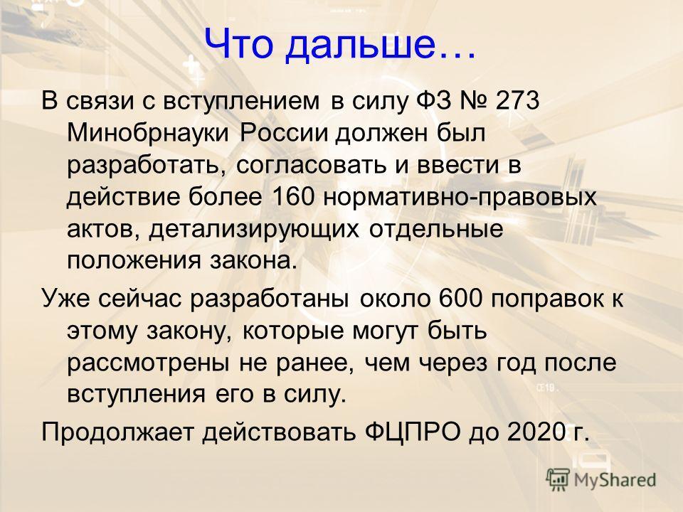 Что дальше… В связи с вступлением в силу ФЗ 273 Минобрнауки России должен был разработать, согласовать и ввести в действие более 160 нормативно-правовых актов, детализирующих отдельные положения закона. Уже сейчас разработаны около 600 поправок к это