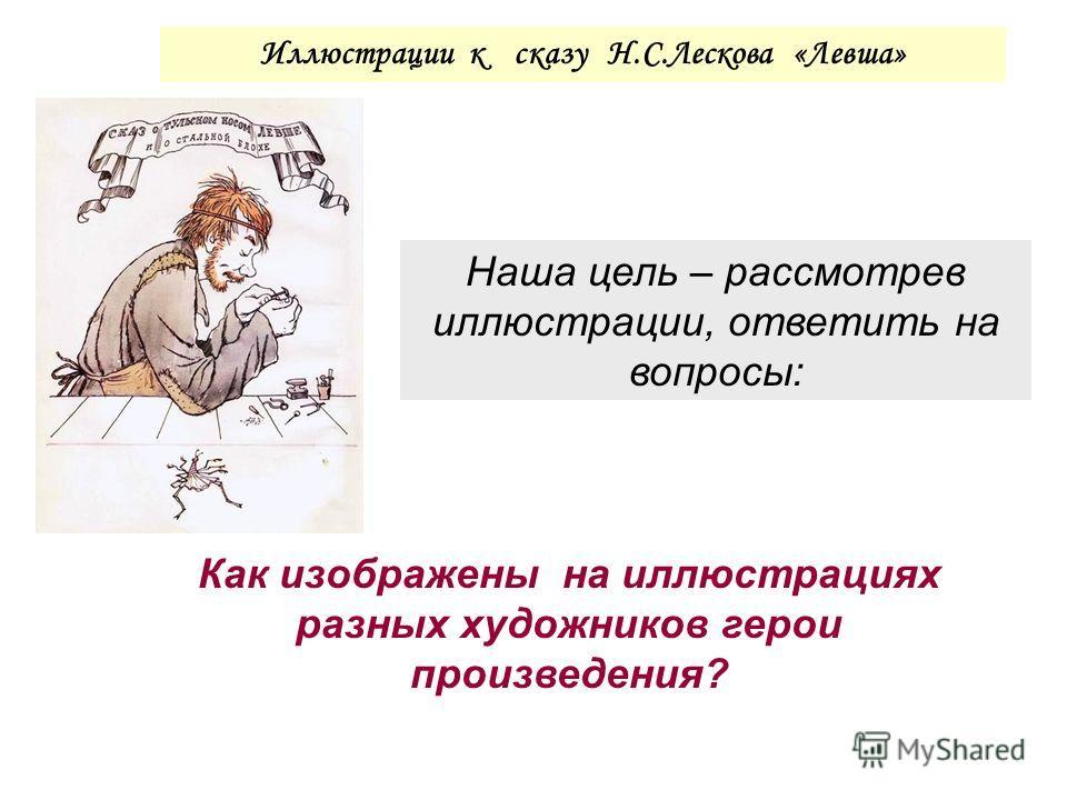 Наша цель – рассмотрев иллюстрации, ответить на вопросы: Иллюстрации к сказу Н.С.Лескова «Левша» Как изображены на иллюстрациях разных художников герои произведения?