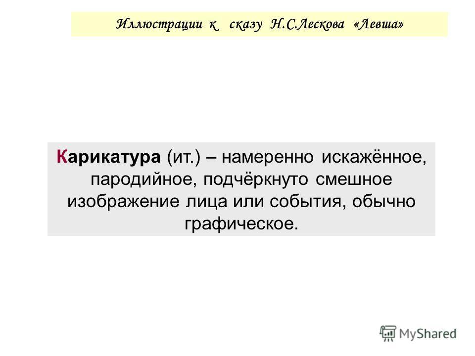 Иллюстрации к сказу Н.С.Лескова «Левша» Карикатура (ит.) – намеренно искажённое, пародийное, подчёркнуто смешное изображение лица или события, обычно графическое.