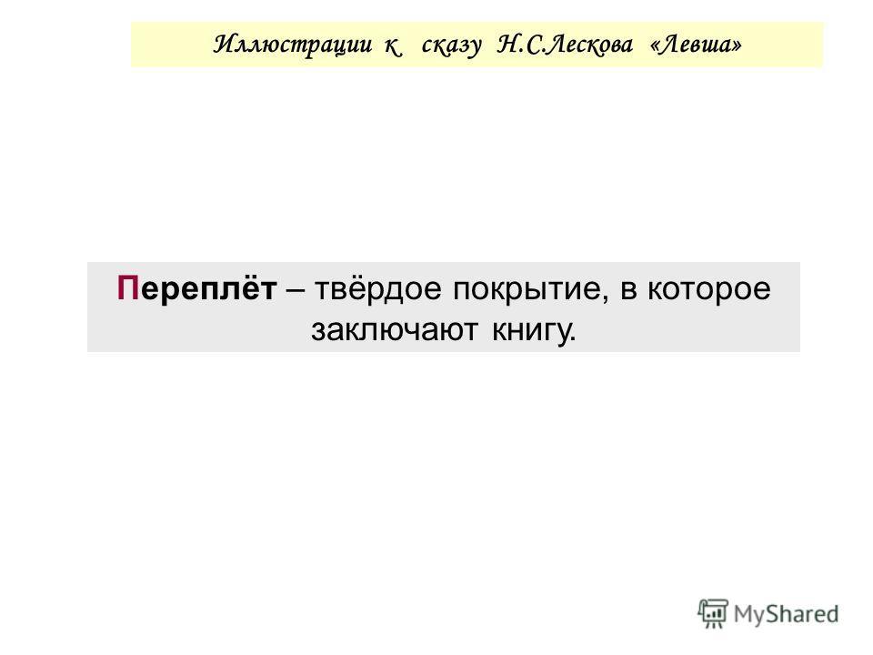 Иллюстрации к сказу Н.С.Лескова «Левша» Переплёт – твёрдое покрытие, в которое заключают книгу.