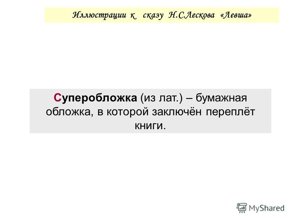 Иллюстрации к сказу Н.С.Лескова «Левша» Суперобложка (из лат.) – бумажная обложка, в которой заключён переплёт книги.
