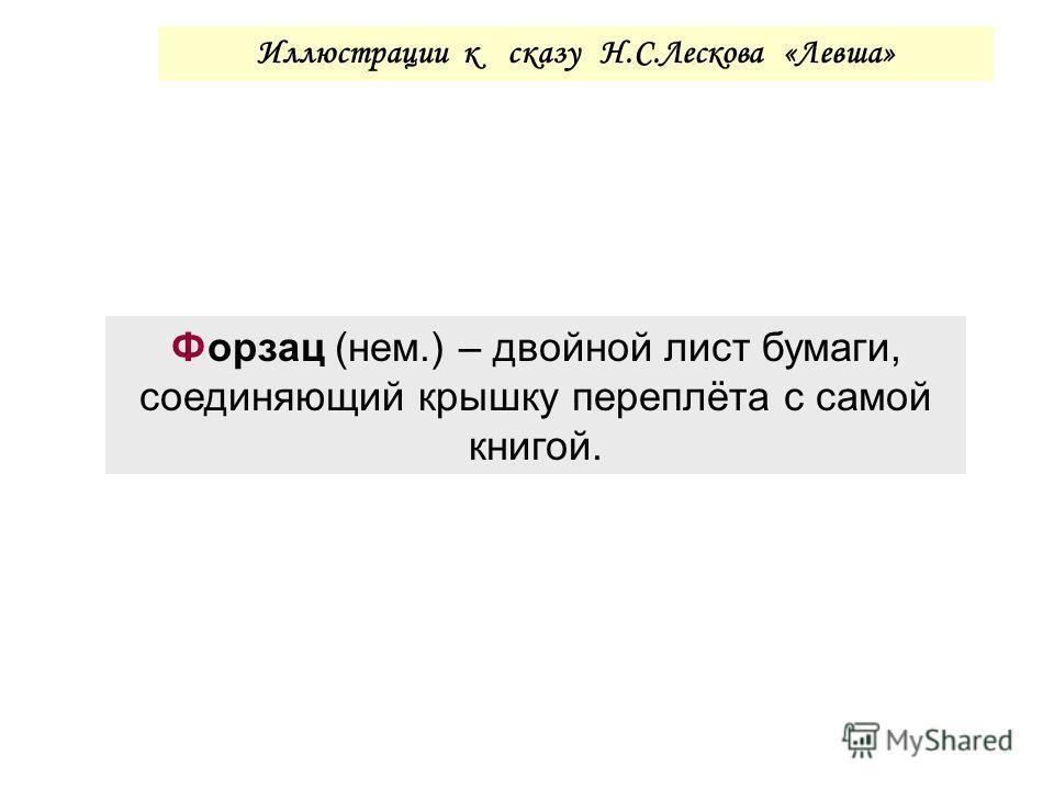 Иллюстрации к сказу Н.С.Лескова «Левша» Форзац (нем.) – двойной лист бумаги, соединяющий крышку переплёта с самой книгой.