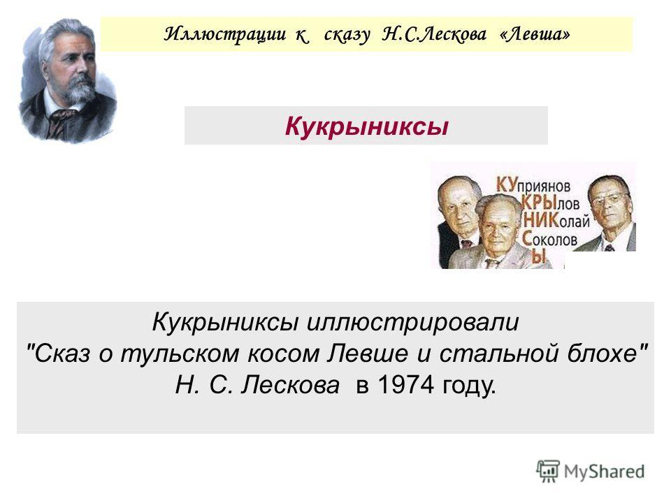 Кукрыниксы Иллюстрации к сказу Н.С.Лескова «Левша» Кукрыниксы иллюстрировали Сказ о тульском косом Левше и стальной блохе Н. С. Лескова в 1974 году.