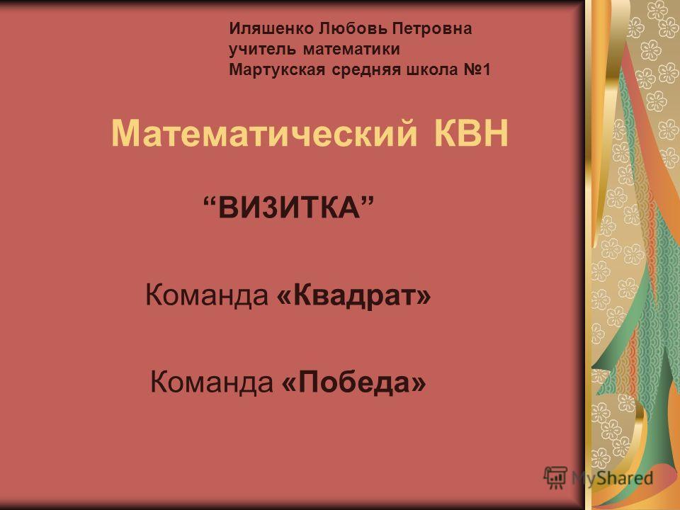 Математический КВН ВИ3ИТКА Команда «Квадрат» Команда «Победа» Иляшенко Любовь Петровна учитель математики Мартукская средняя школа 1