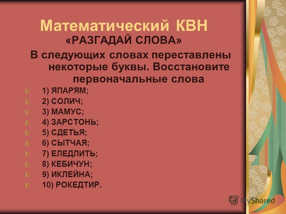 Математический КВН «РАЗГАДАЙ СЛОВА» В следующих словах переставлены некоторые буквы. Восстановите первоначальные слова. 1) ЯПАРЯМ; 2) СОЛИЧ; 3) МАМУС; 4) ЗАРСТОНЬ; 5) СДЕТЬЯ; 6) СЫТЧАЯ; 7) ЕЛЕДЛИТЬ; 8) КЕБИЧУН; 9) ИКЛЕЙНА; 10) РОКЕДТИР.