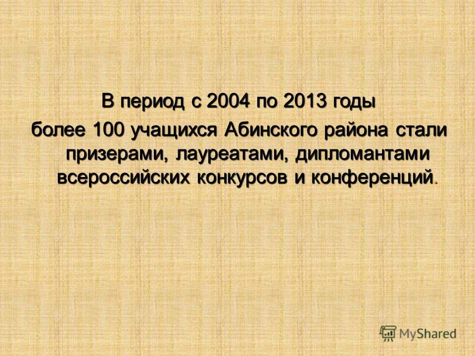 В период с 2004 по 2013 годы более 100 учащихся Абинского района стали призерами, лауреатами, дипломантами всероссийских конкурсов и конференций.