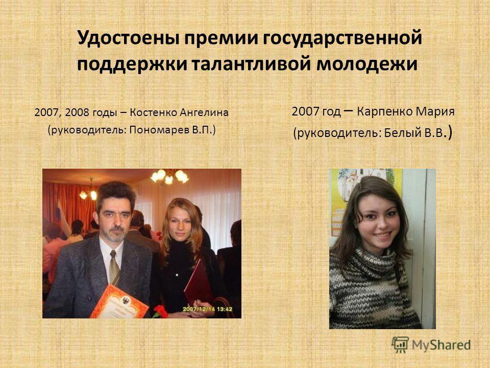 Удостоены премии государственной поддержки талантливой молодежи 2007, 2008 годы – Костенко Ангелина (руководитель: Пономарев В.П.) 2007 год – Карпенко Мария (руководитель: Белый В.В.)
