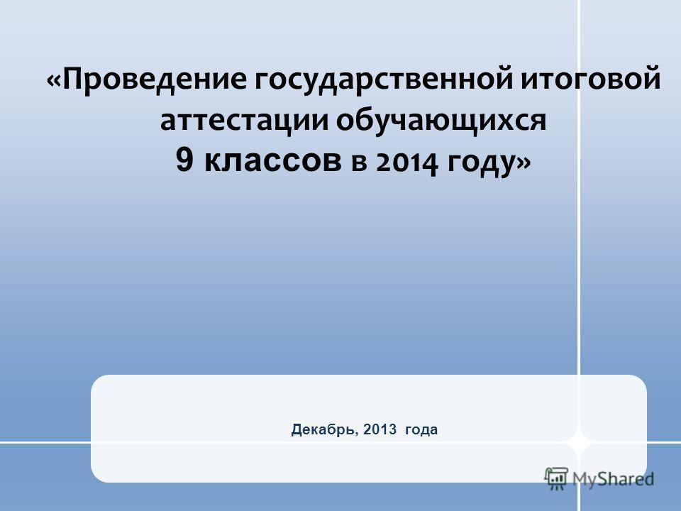 Декабрь, 2013 года «Проведение государственной итоговой аттестации обучающихся 9 классов в 2014 году»
