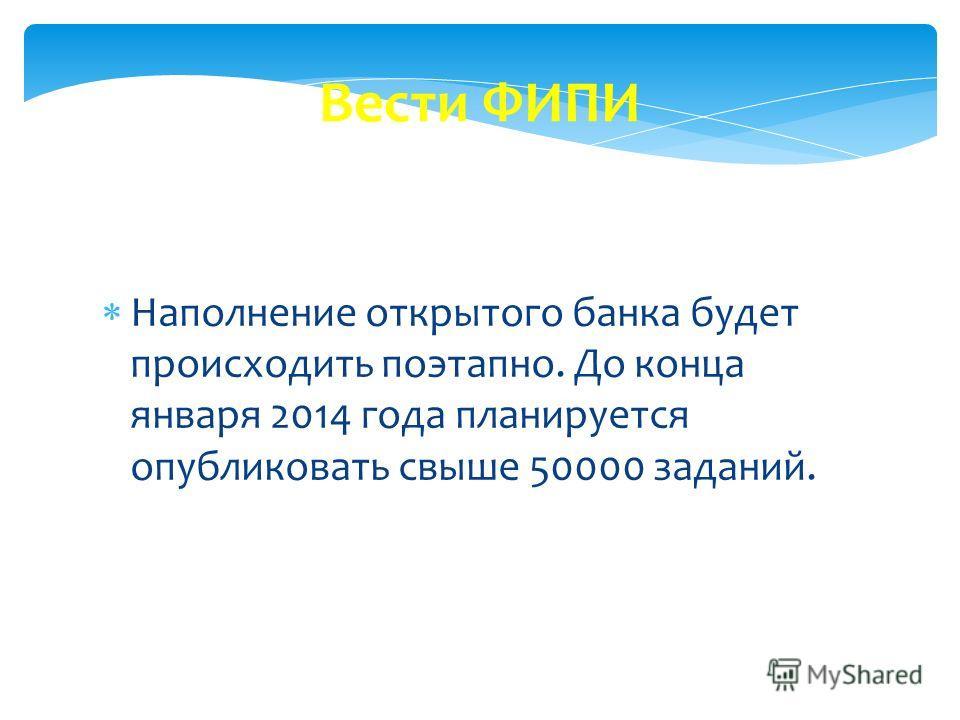 Вести ФИПИ Наполнение открытого банка будет происходить поэтапно. До конца января 2014 года планируется опубликовать свыше 50000 заданий.