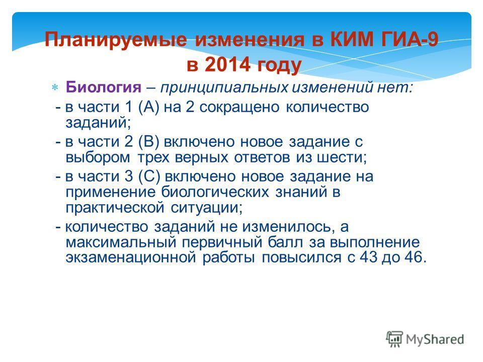 Планируемые изменения в КИМ ГИА-9 в 2014 году Биология – принципиальных изменений нет: - в части 1 (А) на 2 сокращено количество заданий; - в части 2 (В) включено новое задание с выбором трех верных ответов из шести; - в части 3 (С) включено новое за