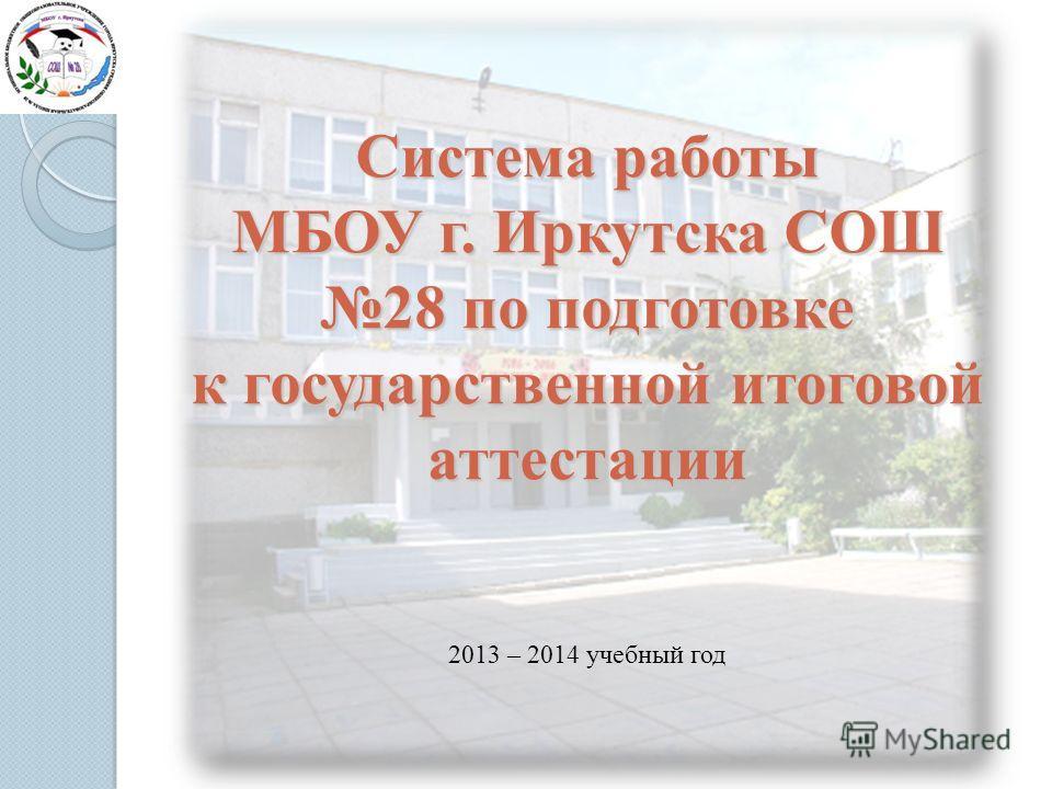 Система работы МБОУ г. Иркутска СОШ 28 по подготовке к государственной итоговой аттестации 2013 – 2014 учебный год
