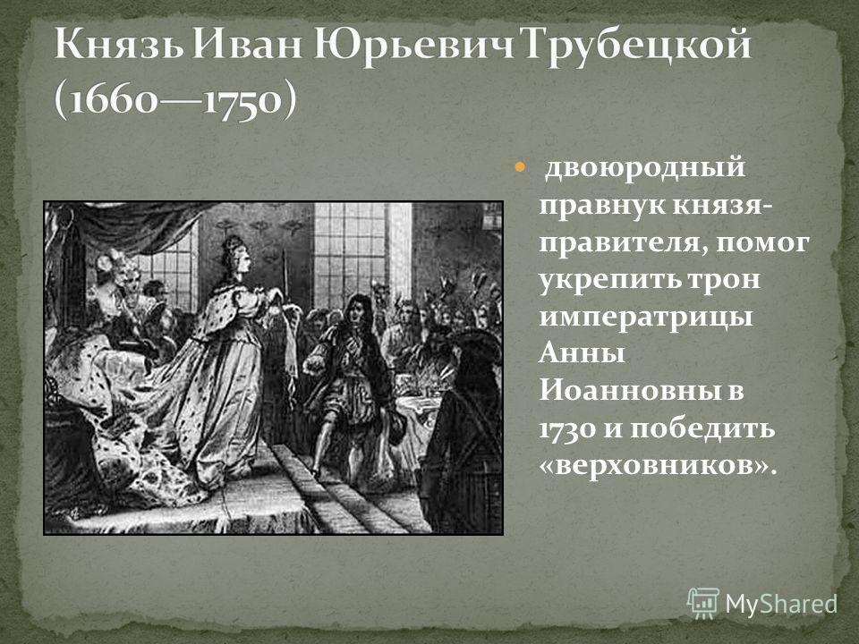 двоюродный правнук князя- правителя, помог укрепить трон императрицы Анны Иоанновны в 1730 и победить «верховников».