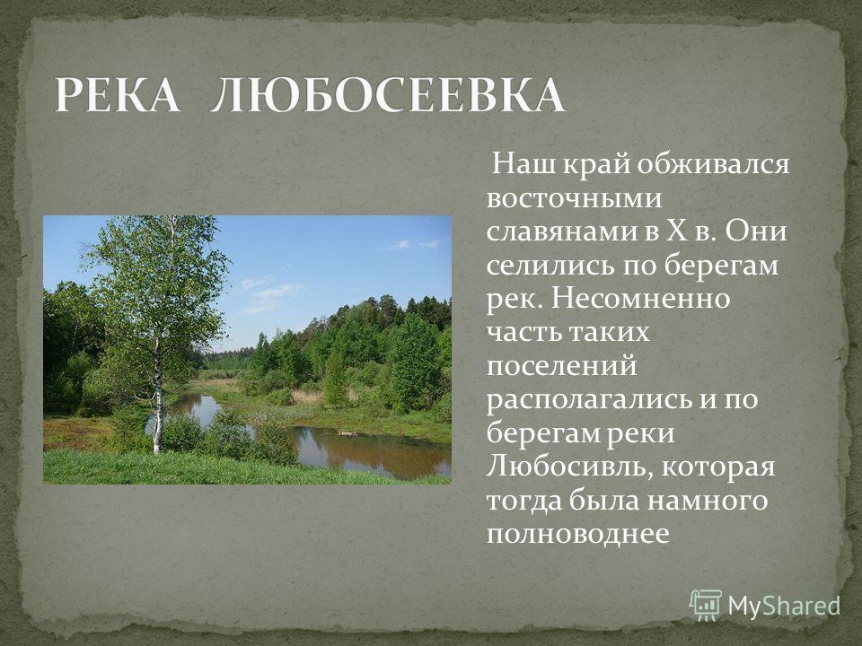 Наш край обживался восточными славянами в X в. Они селились по берегам рек. Несомненно часть таких поселений располагались и по берегам реки Любосивль, которая тогда была намного полноводнее