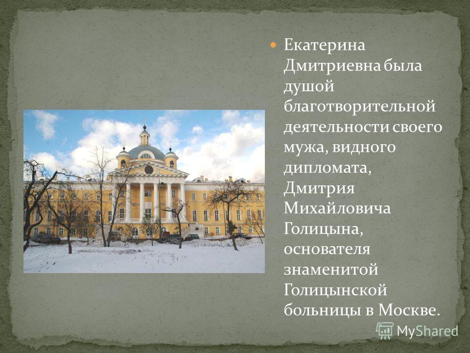 Екатерина Дмитриевна была душой благотворительной деятельности своего мужа, видного дипломата, Дмитрия Михайловича Голицына, основателя знаменитой Голицынской больницы в Москве.