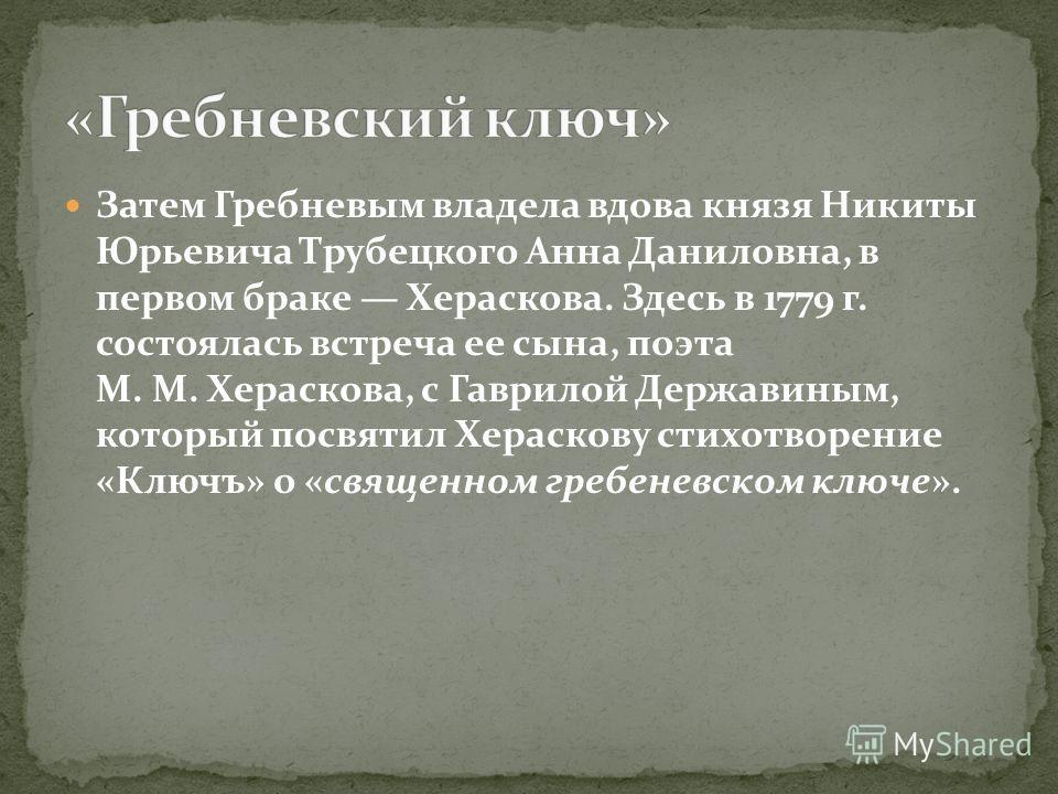 Затем Гребневым владела вдова князя Никиты Юрьевича Трубецкого Анна Даниловна, в первом браке Хераскова. Здесь в 1779 г. состоялась встреча ее сына, поэта М. М. Хераскова, с Гаврилой Державиным, который посвятил Хераскову стихотворение «Ключъ» о «свя