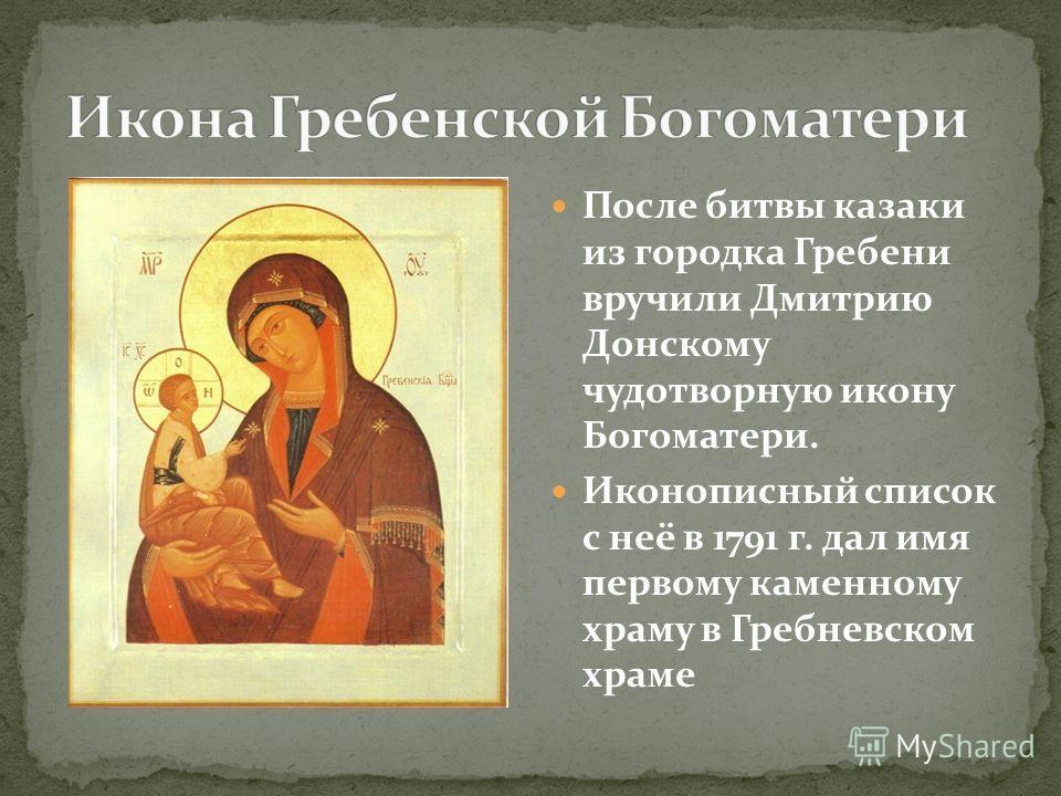 После битвы казаки из городка Гребени вручили Дмитрию Донскому чудотворную икону Богоматери. Иконописный список с неё в 1791 г. дал имя первому каменному храму в Гребневском храме