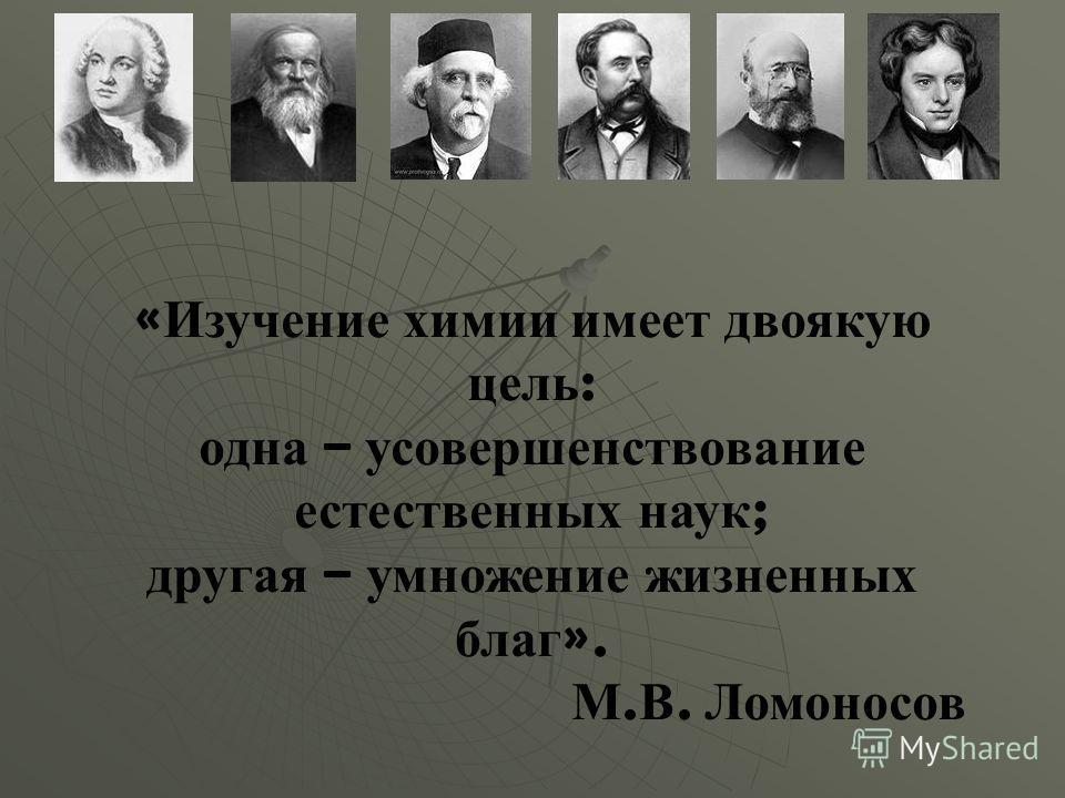 « Изучение химии имеет двоякую цель : одна – усовершенствование естественных наук ; другая – умножение жизненных благ ». М. В. Ломоносов