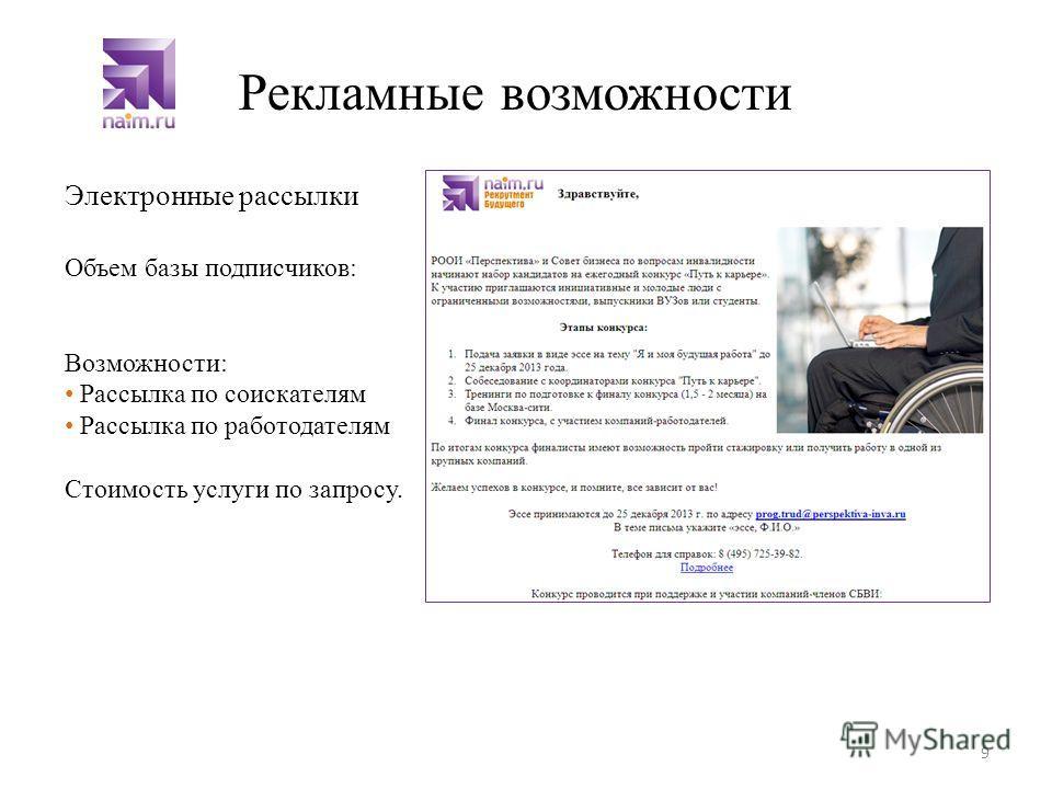 Электронные рассылки 9 Рекламные возможности Объем базы подписчиков: Возможности: Рассылка по соискателям Рассылка по работодателям Стоимость услуги по запросу.