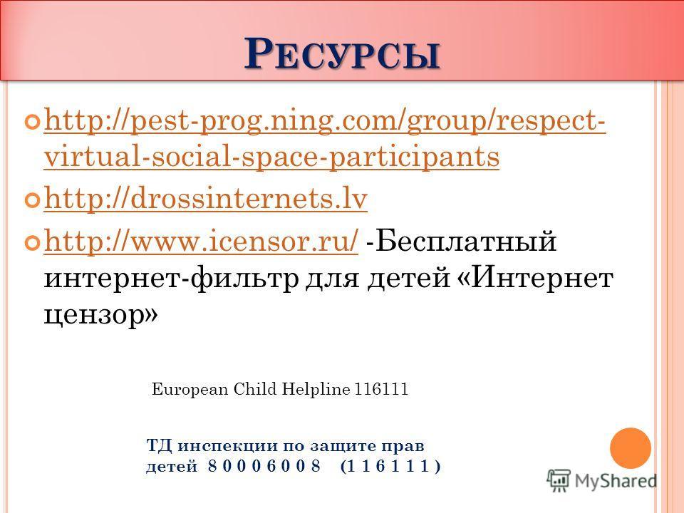 Р ЕСУРСЫ http://pest-prog.ning.com/group/respect- virtual-social-space-participants http://pest-prog.ning.com/group/respect- virtual-social-space-participants http://drossinternets.lv http://www.icensor.ru/ -Бесплатный интернет-фильтр для детей «Инте