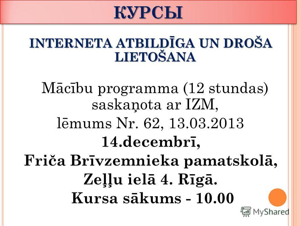 КУРСЫКУРСЫ INTERNETA ATBILDĪGA UN DROŠA LIETOŠANA Mācību programma (12 stundas) saskaņota ar IZM, lēmums Nr. 62, 13.03.2013 14.decembrī, Friča Brīvzemnieka pamatskolā, Zeļļu ielā 4. Rīgā. Kursa sākums - 10.00