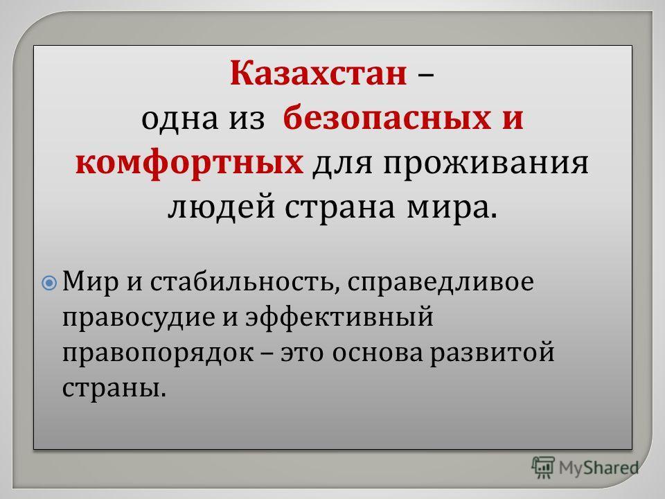 Казахстан – одна из безопасных и комфортных для проживания людей страна мира. Мир и стабильность, справедливое правосудие и эффективный правопорядок – это основа развитой страны. Казахстан – одна из безопасных и комфортных для проживания людей страна