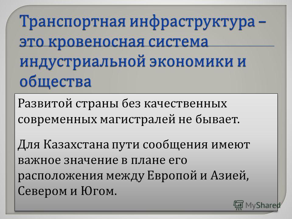 Развитой страны без качественных современных магистралей не бывает. Для Казахстана пути сообщения имеют важное значение в плане его расположения между Европой и Азией, Севером и Югом. Развитой страны без качественных современных магистралей не бывает