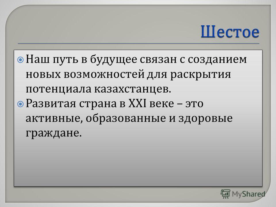Наш путь в будущее связан с созданием новых возможностей для раскрытия потенциала казахстанцев. Развитая страна в ХХ I веке – это активные, образованные и здоровые граждане. Наш путь в будущее связан с созданием новых возможностей для раскрытия потен