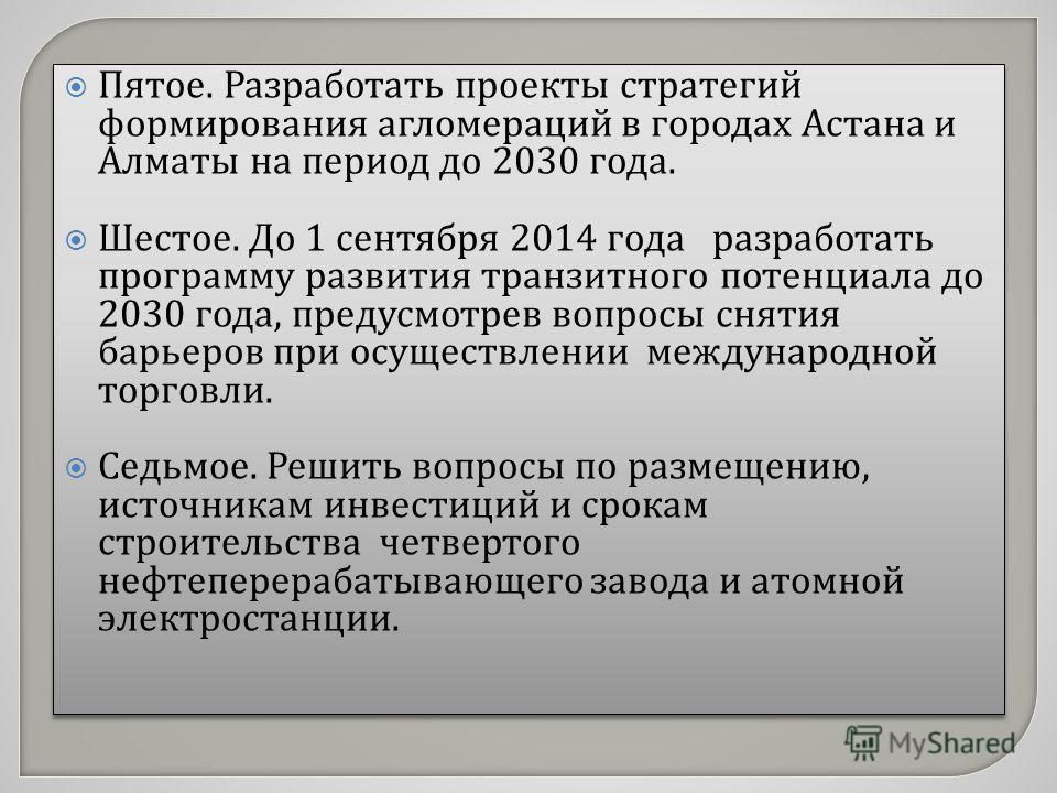 Пятое. Разработать проекты стратегий формирования агломераций в городах Астана и Алматы на период до 2030 года. Шестое. До 1 сентября 2014 года разработать программу развития транзитного потенциала до 2030 года, предусмотрев вопросы снятия барьеров п