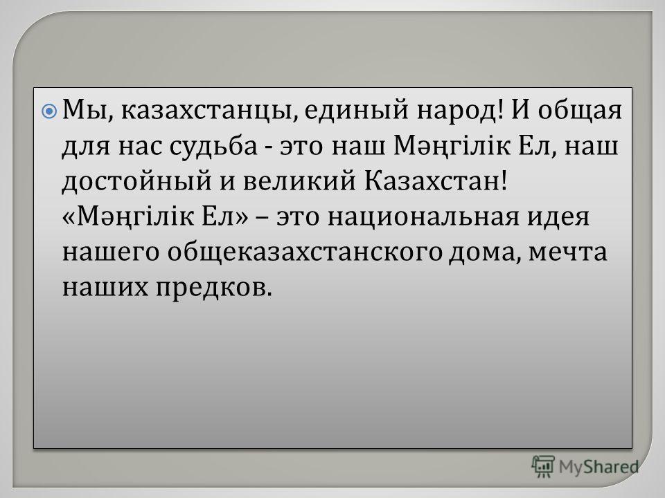 Мы, казахстанцы, единый народ ! И общая для нас судьба - это наш Мәңгілік Ел, наш достойный и великий Казахстан ! « Мәңгілік Ел » – это национальная идея нашего общеказахстанского дома, мечта наших предков.