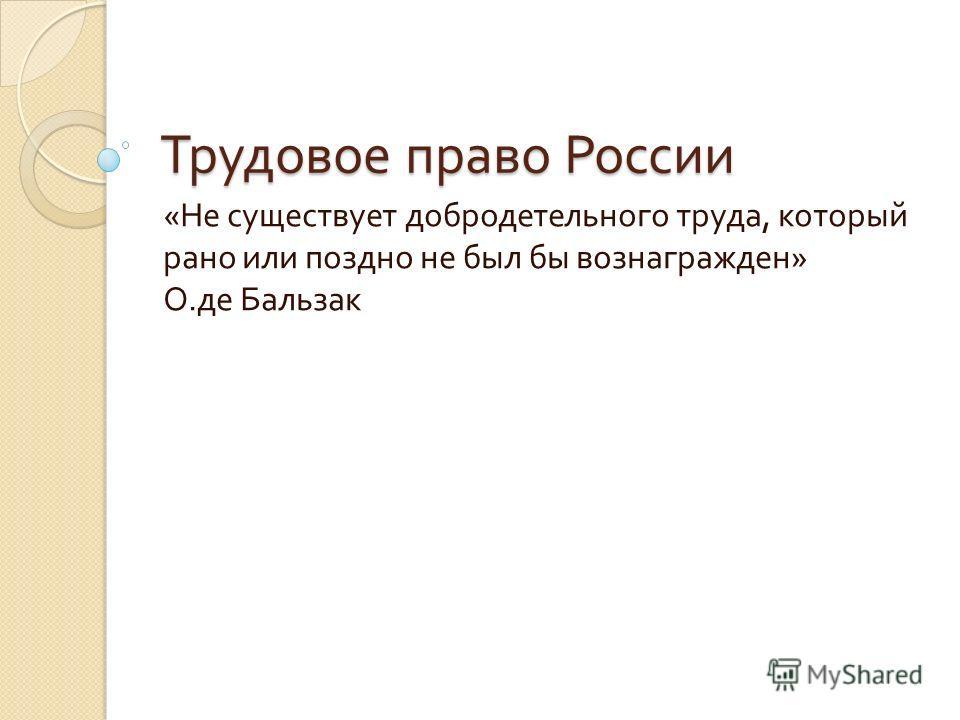 Трудовое право России « Не существует добродетельного труда, который рано или поздно не был бы вознагражден » О. де Бальзак