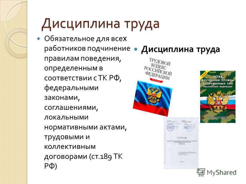 Дисциплина труда Обязательное для все х работников подчинение правилам поведения, определенным в соответствии с ТК РФ, федеральными законами, соглашениями, локальными нормативными актами, трудовыми и коллективным договорами ( ст.189 ТК РФ ) Дисциплин