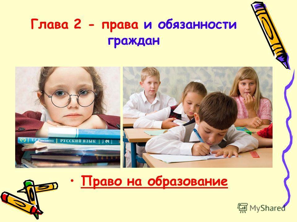 Глава 2 - права и обязанности граждан Право на образование