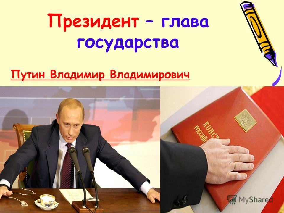 Президент – глава государства Путин Владимир Владимирович