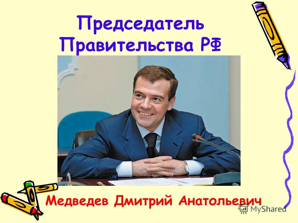 Председатель Правительства РФ Медведев Дмитрий Анатольевич