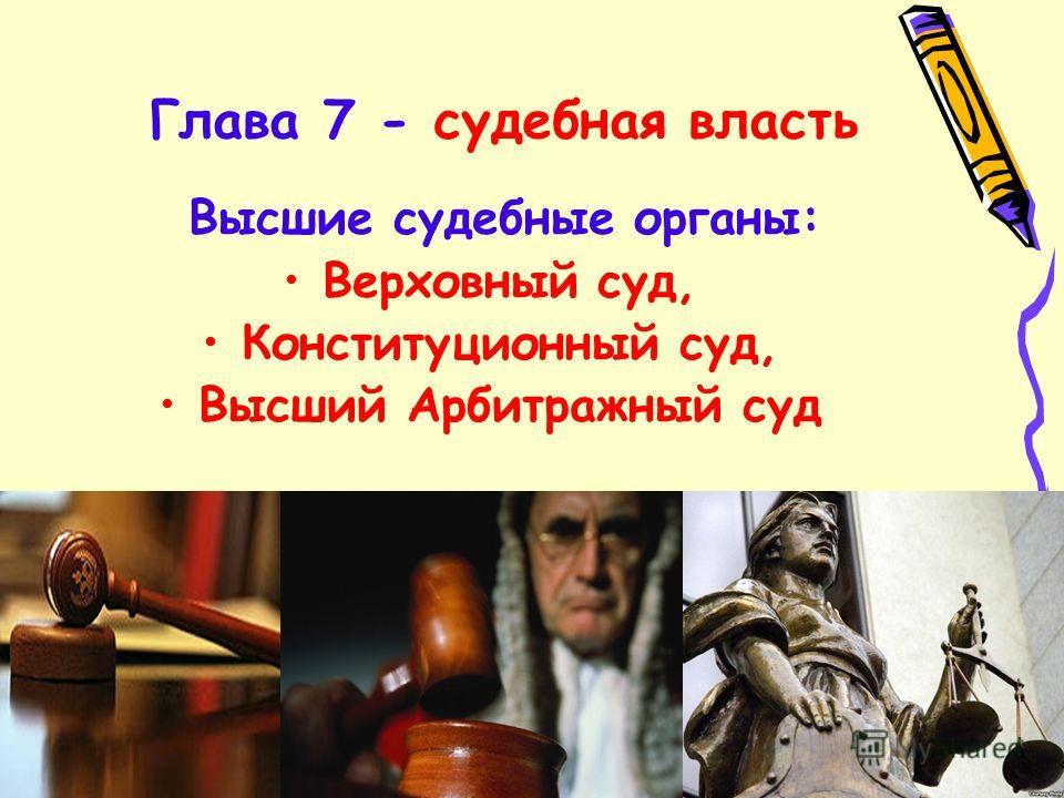 Глава 7 - судебная власть Высшие судебные органы: Верховный суд, Конституционный суд, Высший Арбитражный суд
