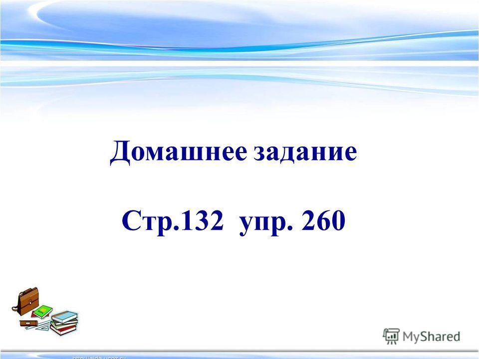 Домашнее задание Стр.132 упр. 260