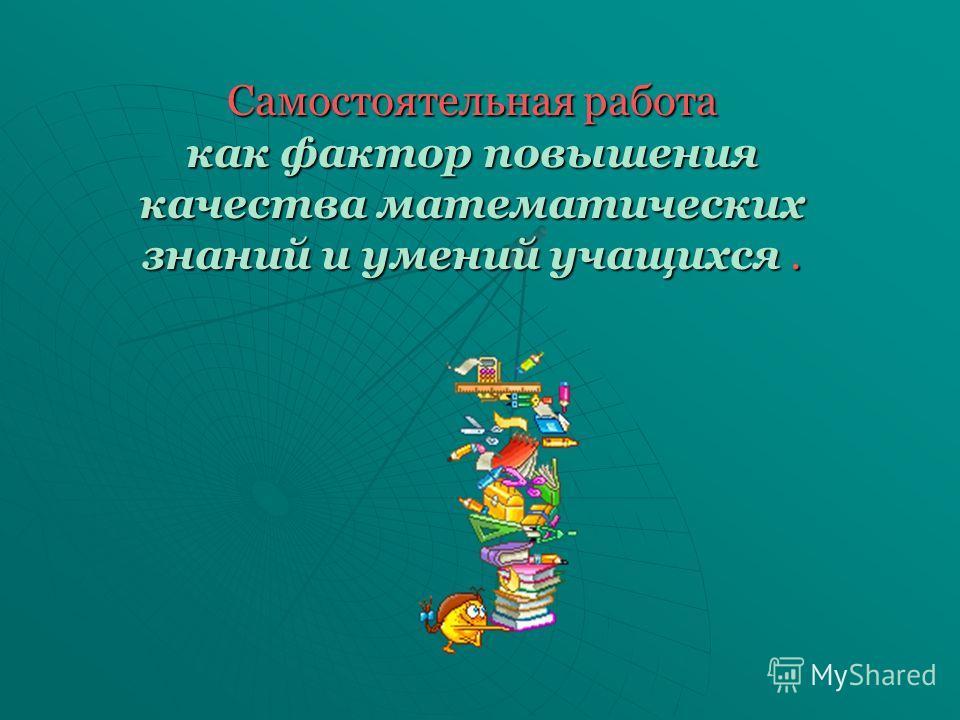 Самостоятельная работа как фактор повышения качества математических знаний и умений учащихся.