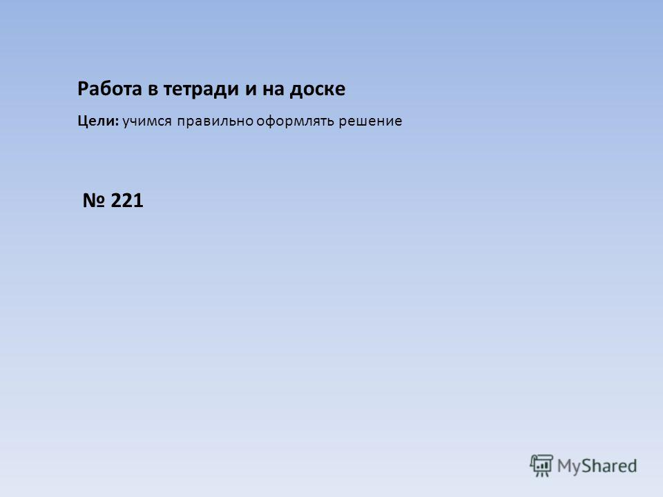 Работа в тетради и на доске Цели: учимся правильно оформлять решение 221