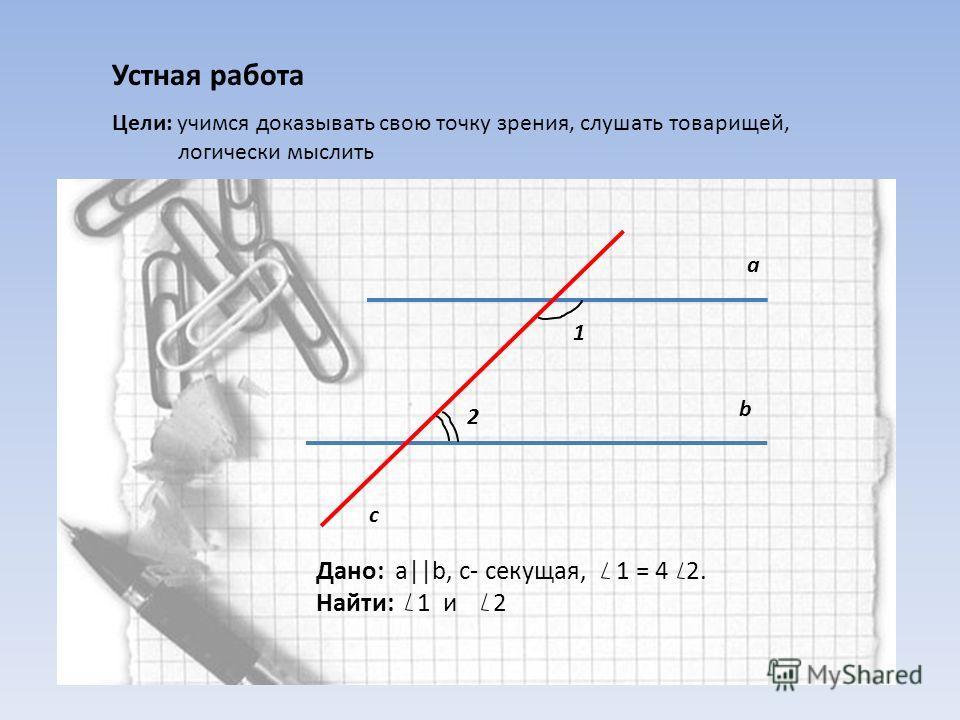 Устная работа Цели: учимся доказывать свою точку зрения, слушать товарищей, логически мыслить а b c 1 2 Дано: a||b, c- секущая, 1 = 4 2. Найти: 1 и 2