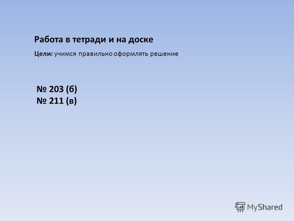 Работа в тетради и на доске Цели: учимся правильно оформлять решение 203 (б) 211 (в)