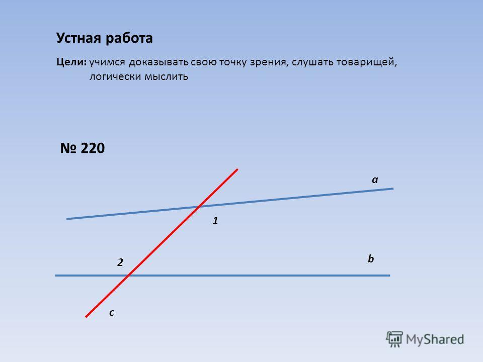 Устная работа Цели: учимся доказывать свою точку зрения, слушать товарищей, логически мыслить 220 а b c 1 2