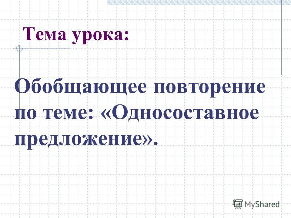Тема урока: Обобщающее повторение по теме: «Односоставное предложение».