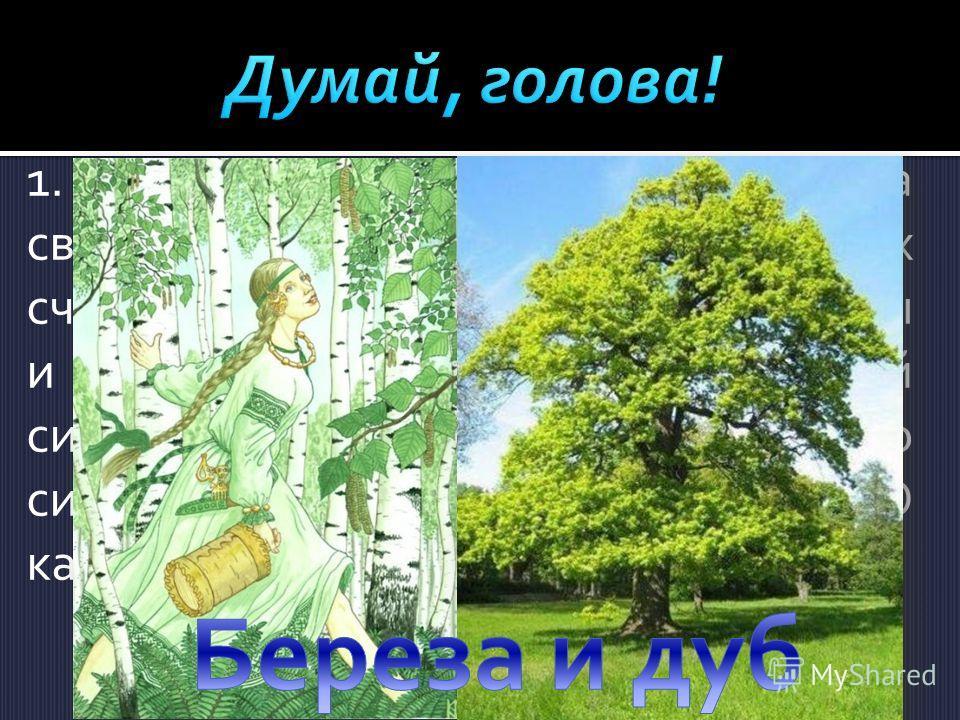 1.Древние славяне почитали два священных дерева. Одно из них считалось символом женской красоты и стати, другое - символом мужской силы и мужества. Эти сравнения до сих пор сохранились в нашем языке. О каких деревьях идет речь?