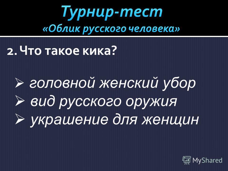 2. Что такое кика? головной женский убор вид русского оружия украшение для женщин