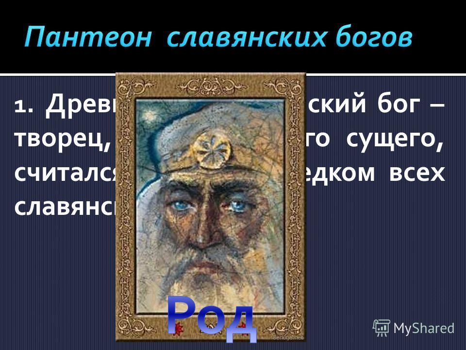 1. Древнейший славянский бог – творец, родитель всего сущего, считался единым предком всех славянских племен?