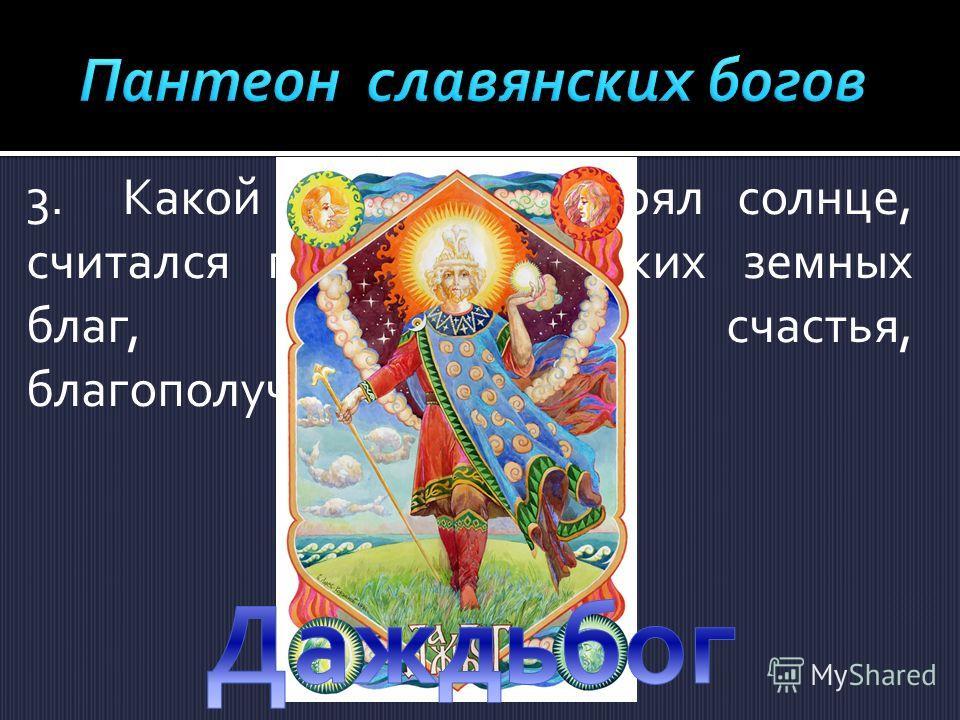 3.Какой бог олицетворял солнце, считался подателем всяких земных благ, богатства, счастья, благополучия?